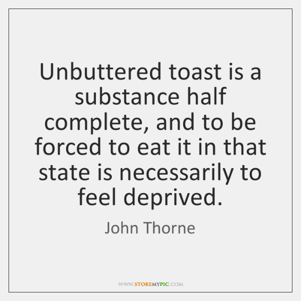 Unbuttered toast is a substance half complete, and to be forced to ...