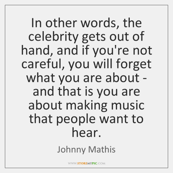 In other words, the celebrity gets out of hand, and if you're ...