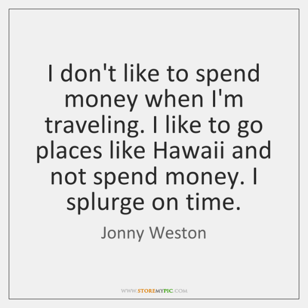 I don't like to spend money when I'm traveling. I like to ...