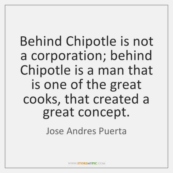 Behind Chipotle is not a corporation; behind Chipotle is a man that ...