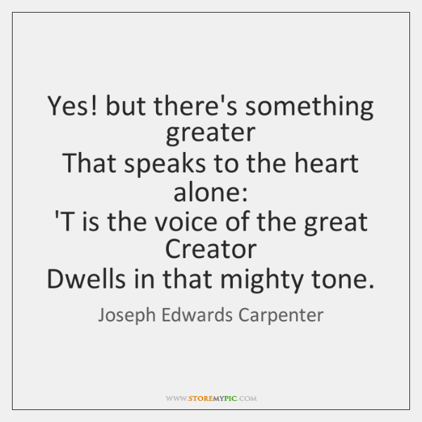 Yes! but there's something greater   That speaks to the heart alone:   'T ...
