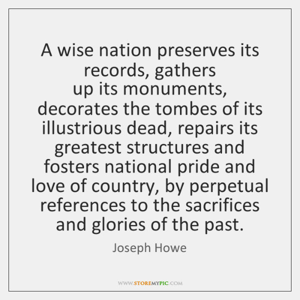 A wise nation preserves its records, gathers   up its monuments, decorates the ...