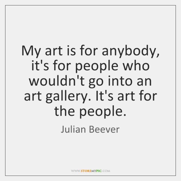 My art is for anybody, it's for people who wouldn't go into ...