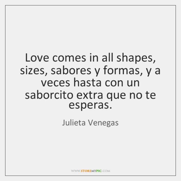 Love comes in all shapes, sizes, sabores y formas, y a veces ...