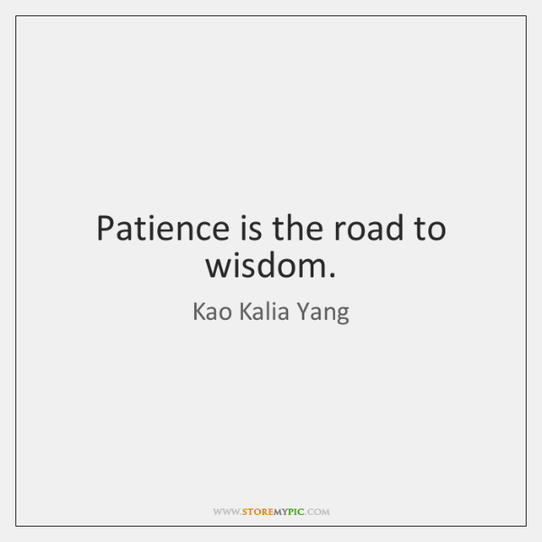 Patience is the road to wisdom.