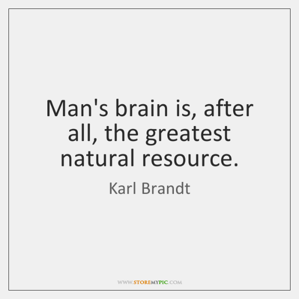 Man's brain is, after all, the greatest natural resource.