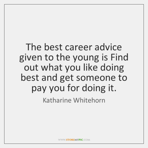 The best career advice given to the young is Find out what ...