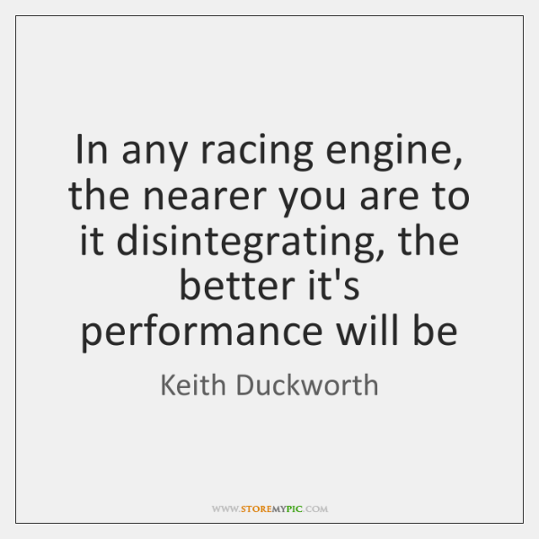 In any racing engine, the nearer you are to it disintegrating, the ...