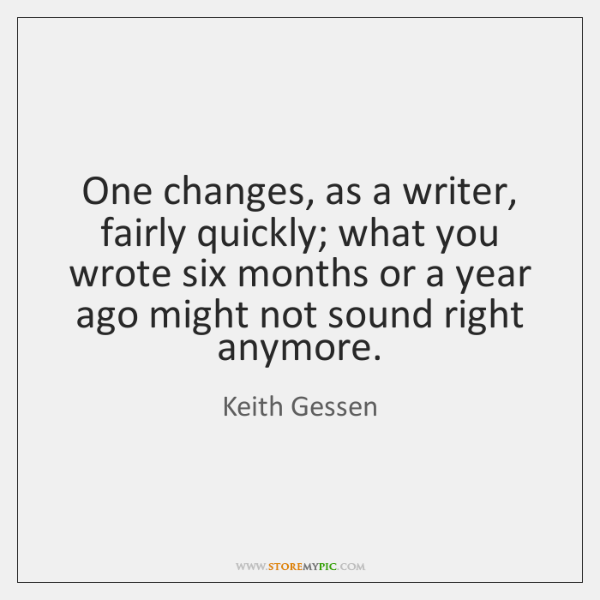One changes, as a writer, fairly quickly; what you wrote six months ...