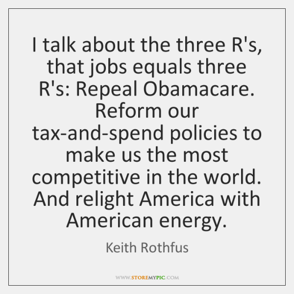 I talk about the three R's, that jobs equals three R's: Repeal ...