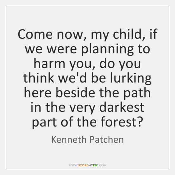 Come now, my child, if we were planning to harm you, do ...