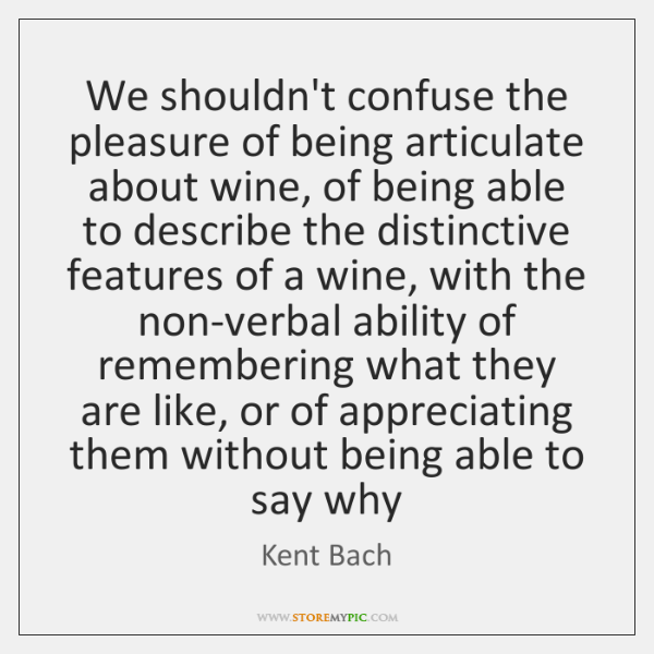 We shouldn't confuse the pleasure of being articulate about wine, of being ...