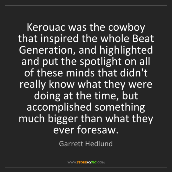 Garrett Hedlund: Kerouac was the cowboy that inspired the whole Beat Generation,...