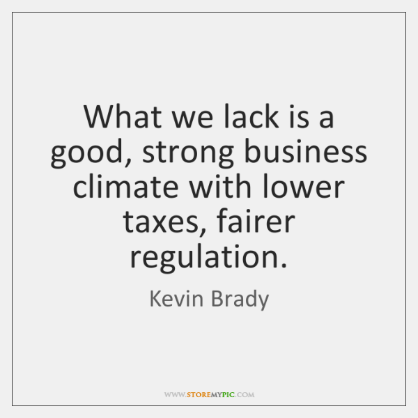 What we lack is a good, strong business climate with lower taxes, ...