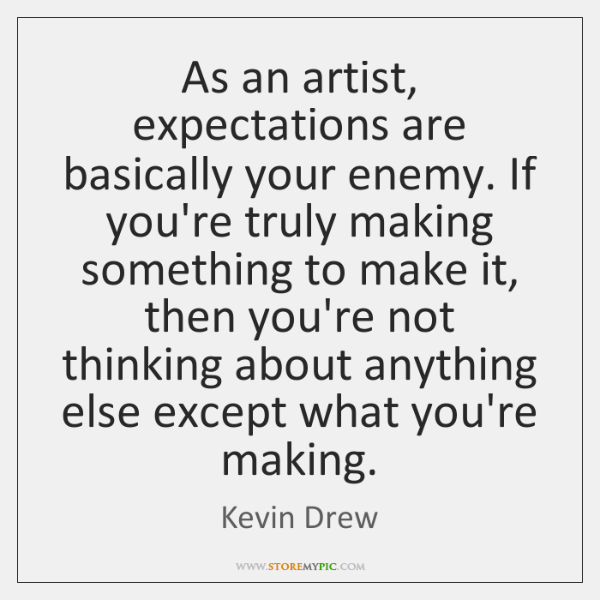 As an artist, expectations are basically your enemy. If you're truly making ...