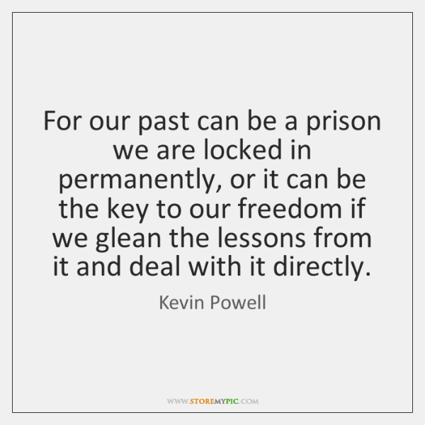 For our past can be a prison we are locked in permanently, ...