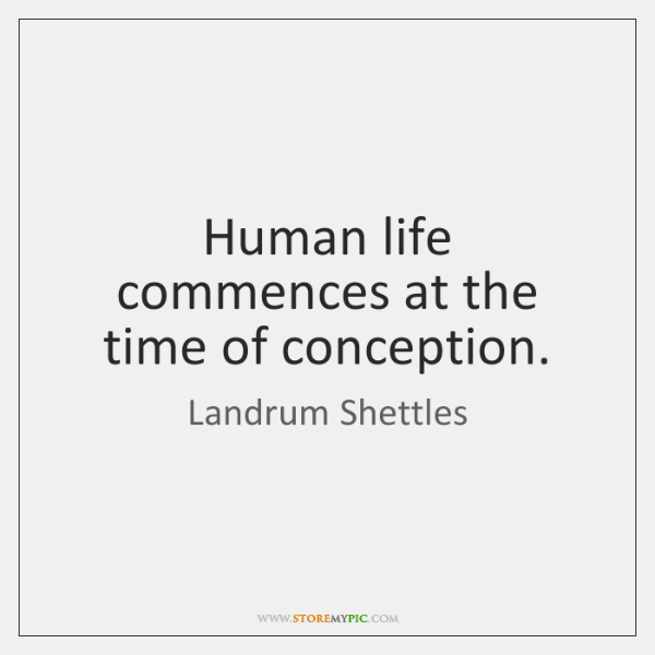 Human life commences at the time of conception.