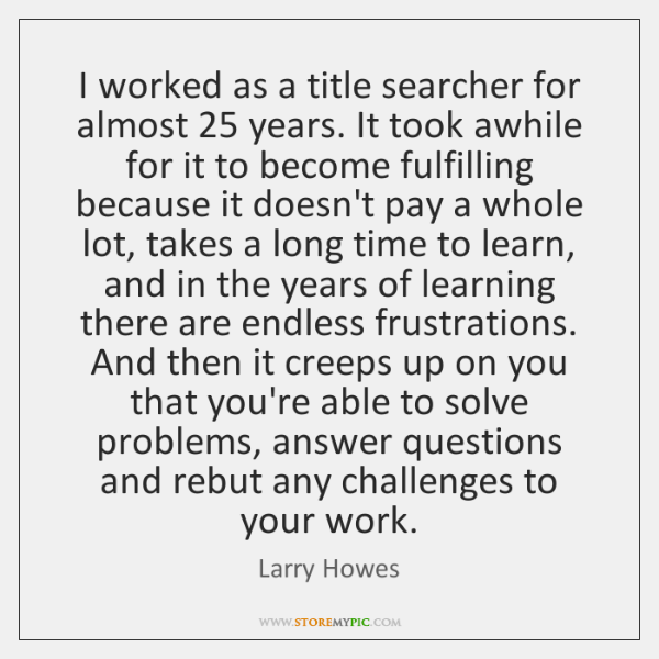 I worked as a title searcher for almost 25 years. It took awhile ...
