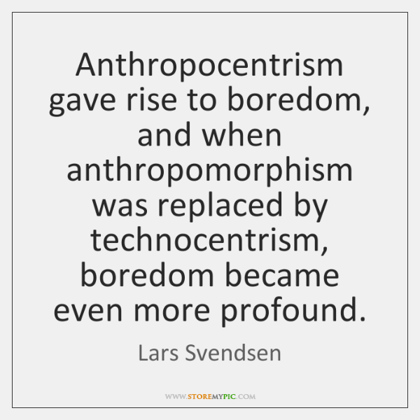 Anthropocentrism gave rise to boredom, and when anthropomorphism was replaced by technocentrism, ...