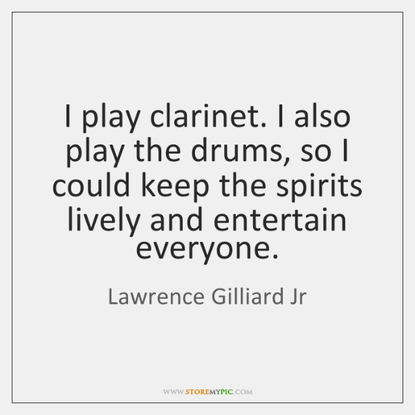 I play clarinet. I also play the drums, so I could keep ...