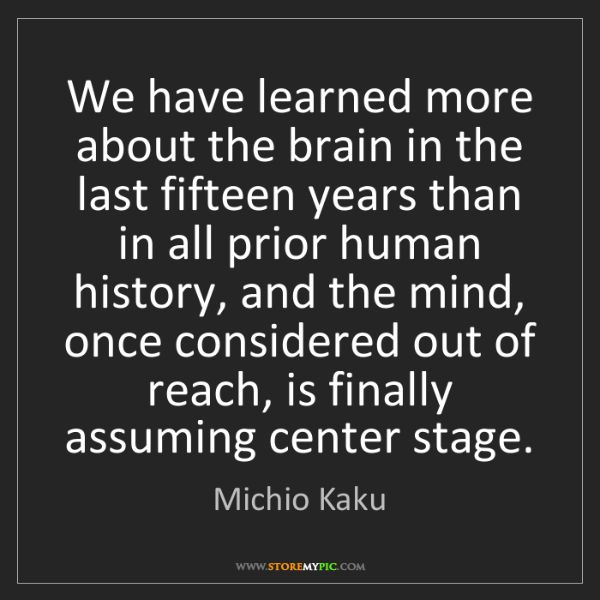 Michio Kaku: We have learned more about the brain in the last fifteen...