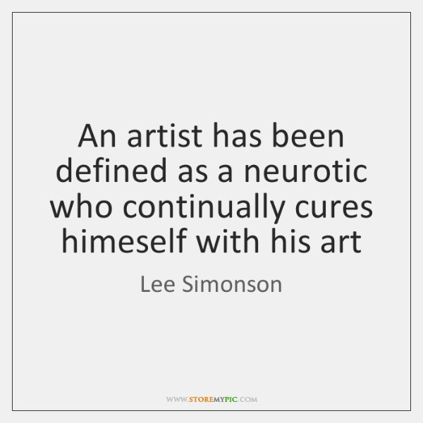 An artist has been defined as a neurotic who continually cures himeself ...