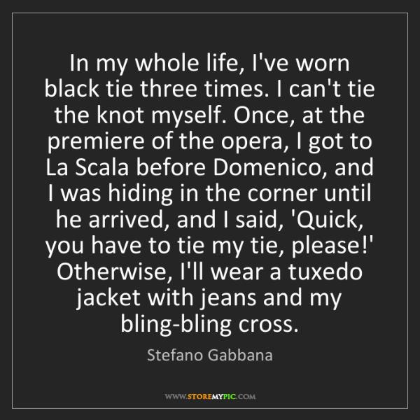 Stefano Gabbana: In my whole life, I've worn black tie three times. I...
