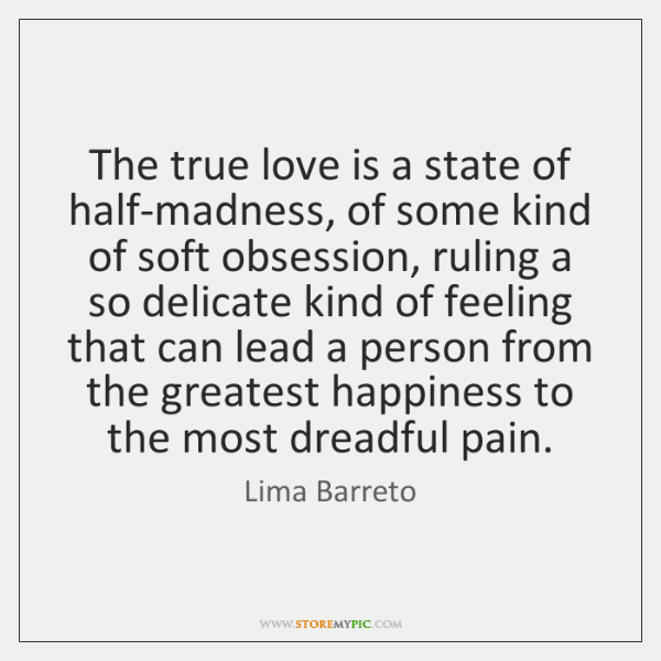 The true love is a state of half-madness, of some kind of ...