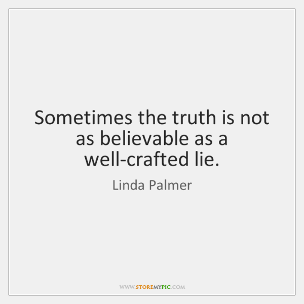 Sometimes the truth is not as believable as a well-crafted lie.