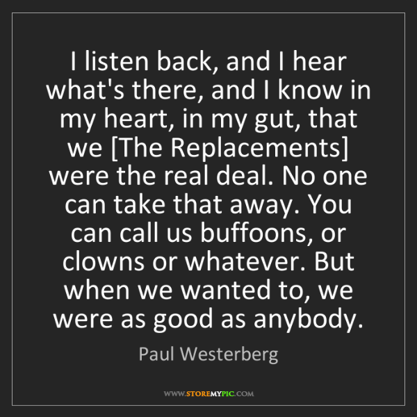 Paul Westerberg: I listen back, and I hear what's there, and I know in...