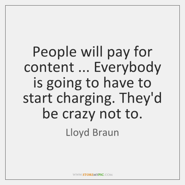 People will pay for content ... Everybody is going to have to start ...