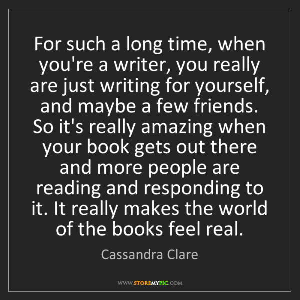 Cassandra Clare: For such a long time, when you're a writer, you really...