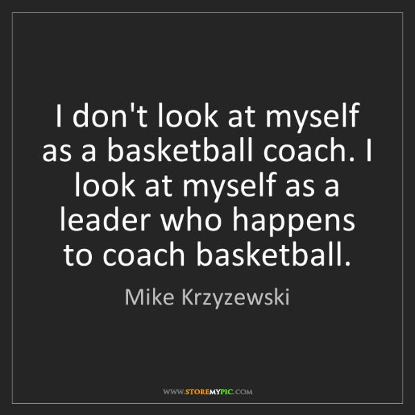 Mike Krzyzewski: I don't look at myself as a basketball coach. I look...