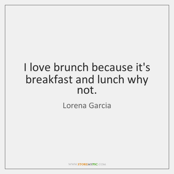 I love brunch because it's breakfast and lunch why not.