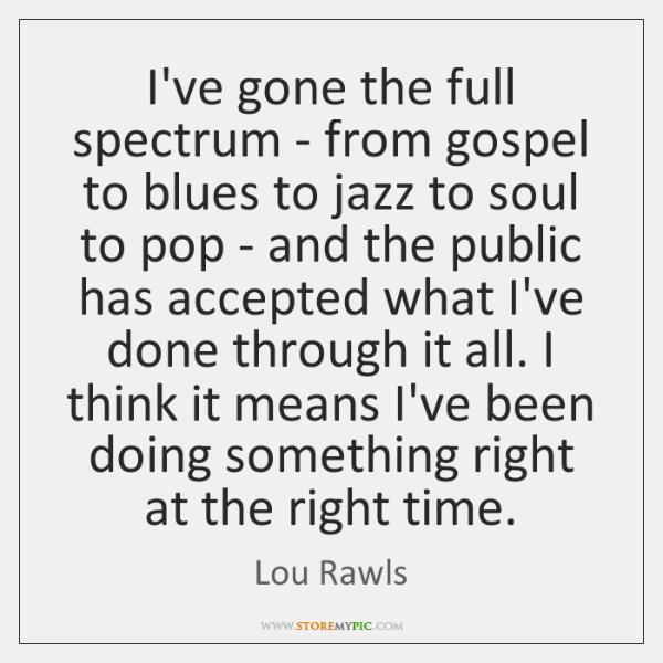 I've gone the full spectrum - from gospel to blues to jazz ...