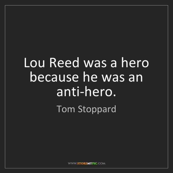 Tom Stoppard: Lou Reed was a hero because he was an anti-hero.