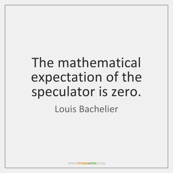 The mathematical expectation of the speculator is zero.