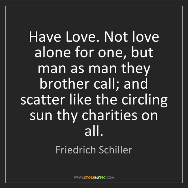 Friedrich Schiller: Have Love. Not love alone for one, but man as man they...