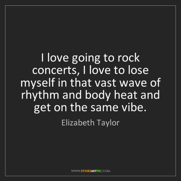 Elizabeth Taylor: I love going to rock concerts, I love to lose myself...
