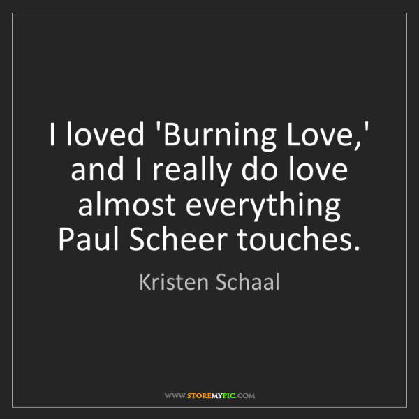 Kristen Schaal: I loved 'Burning Love,' and I really do love almost everything...