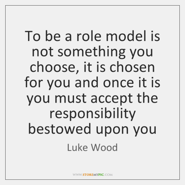 To be a role model is not something you choose, it is ...