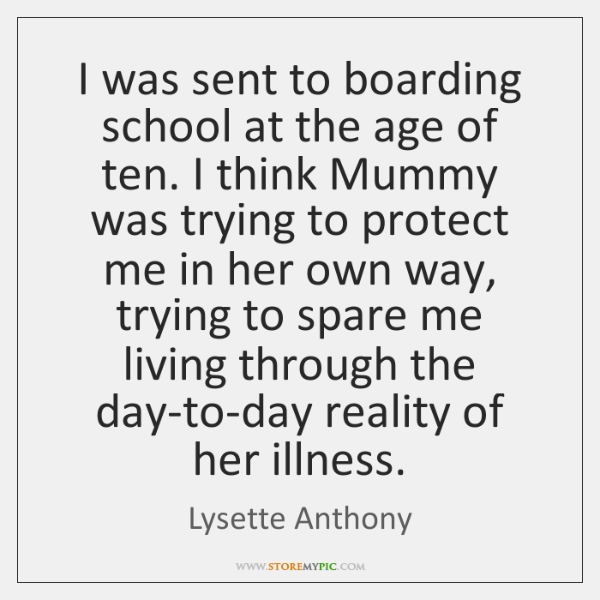 I was sent to boarding school at the age of ten. I ...