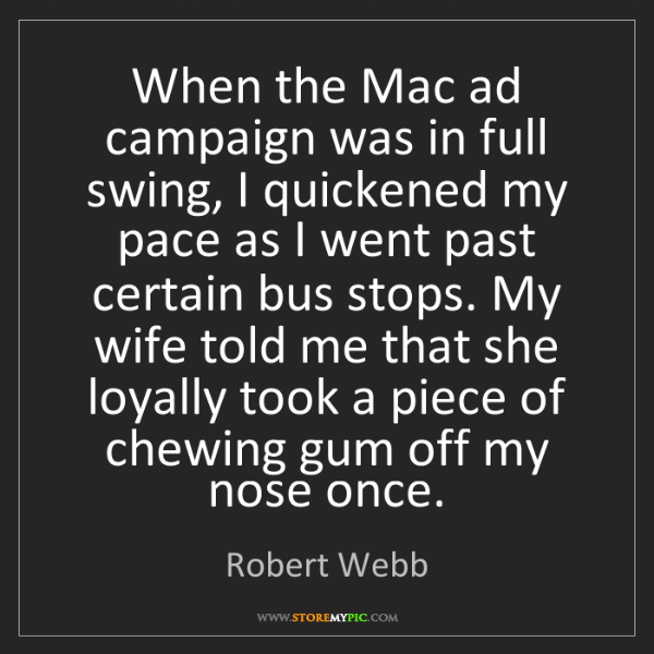 Robert Webb: When the Mac ad campaign was in full swing, I quickened...
