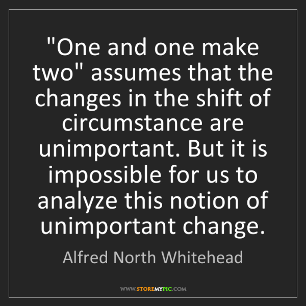 """Alfred North Whitehead: """"One and one make two"""" assumes that the changes in the..."""