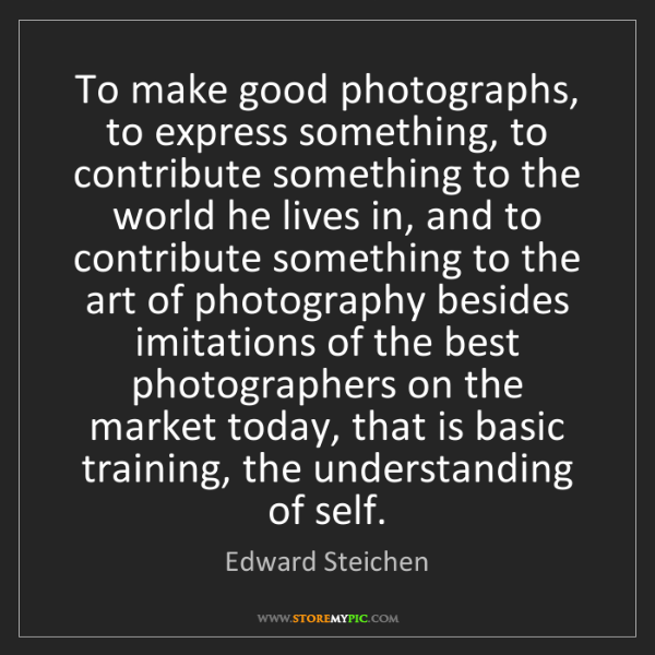 Edward Steichen: To make good photographs, to express something, to contribute...