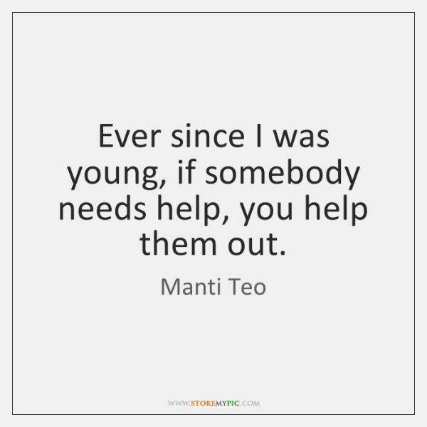 Ever since I was young, if somebody needs help, you help them ...