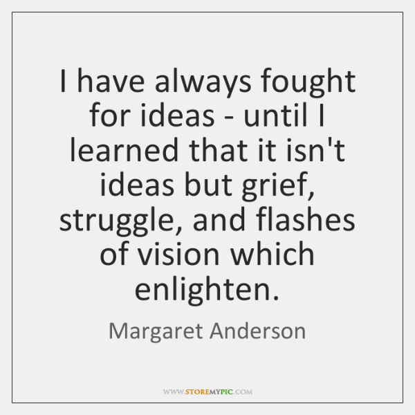 I have always fought for ideas - until I learned that it ...