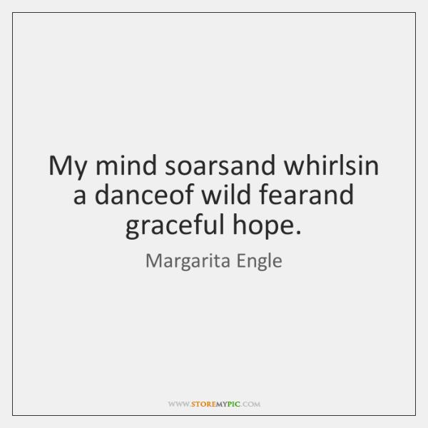 My mind soarsand whirlsin a danceof wild fearand graceful hope.