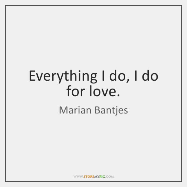 Everything I do, I do for love.