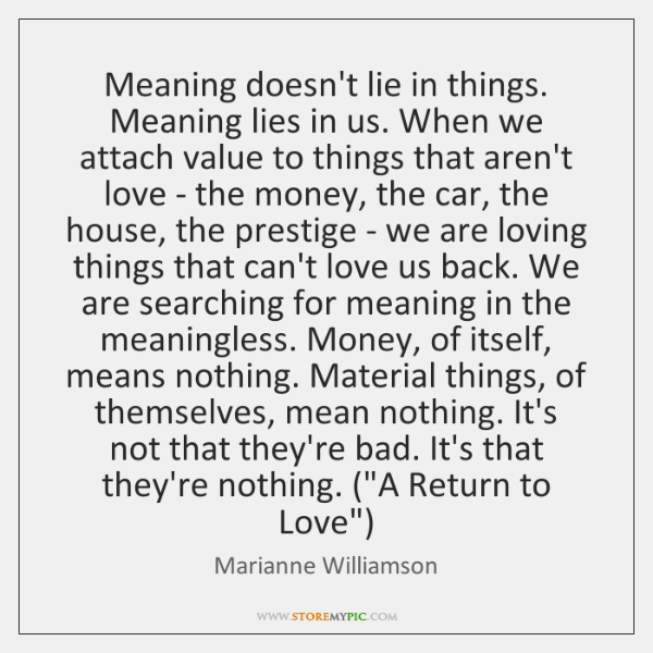 Meaning doesn't lie in things  Meaning lies in us  When we